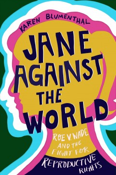 Jane-against-the-world-:-Roe-v.-Wade-and-the-fight-for-reproductive-rights-/-Karen-Blumenthal.