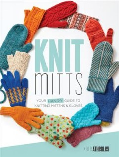 Knit Mitts : Your Hand-Y Guide to Knitting Mittens & Gloves