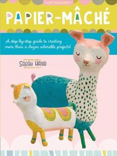 Papier-mâché-:-a-step-by-step-guide-to-creating-more-than-a-dozen-adorable-projects!-/-Sarah-Hand.