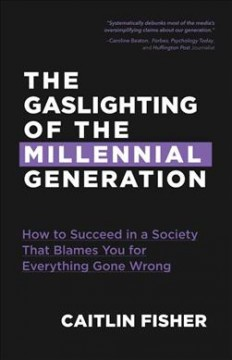 The-gaslighting-of-the-millennial-generation-:-how-to-succeed-in-a-society-that-blames-you-for-everything-gone-wrong-/-Caitlin-