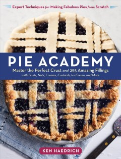 Pie academy : master the perfect crust and 255 amazing fillings, with fruits, nuts, creams, custards, ice cream, and more : expert techniques for making fabulous pies from scratch