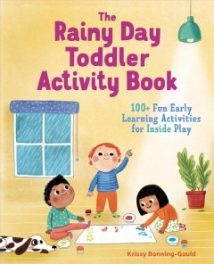 The-rainy-day-toddler-activity-book-:-100+-fun-early-learning-activities-for-inside-play-/-Krissy-Bonning-Gould-;-illustrations