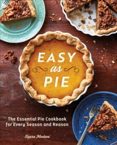 Easy As Pie : The Essential Pie Cookbook for Every Season and Reason