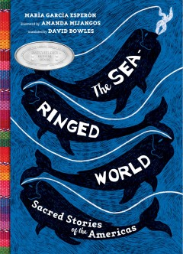 The-sea-ringed-world-:-sacred-stories-of-the-Americas-/-María-García-Esperón-;-illustrated-by-Amanda-Mijangos-;-translated-b
