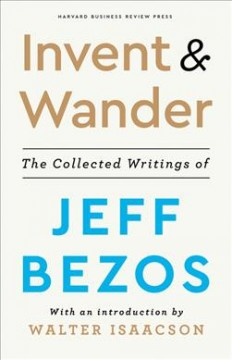 Invent-and-wander-:-the-collected-writings-of-Jeff-Bezos-/-with-an-introduction-by-Walter-Isaacson.