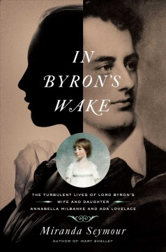 In Byron's wake : The Turbulent Lives of Byron's Wife and Daughter : Annabella Milbanke and Ada Lovelace