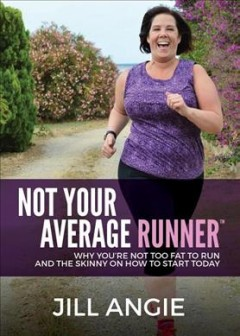 Not Your Average Runner : Why You're Not Too Fat to Run and the Skinny on How to Start Today