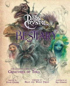 The-dark-crystal-bestiary-:-the-definitive-guide-to-the-creatures-of-Thra-/-foreword-by-Brian-and-Wendy-Froud-;-written-by-Adam