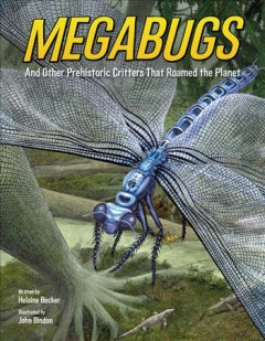 Megabugs-:-and-other-prehistoric-critters-that-roamed-the-planet-/-written-by-Helaine-Becker-;-illustrated-by-John-Bindon.