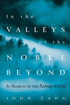 In-the-valleys-of-the-noble-beyond-:-in-search-of-the-Sasquatch-/-John-Zada.