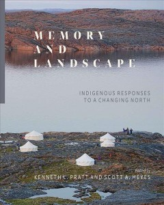 Memory-and-Landscape:-Indigenous-Responses-to-a-Changing-North-/-edited-by-Pratt,-Kenneth,-Pratt,-Kenneth-L.,-Heyes,-Scott-A.