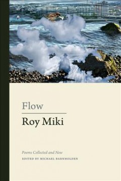 Flow-:-poems-collected-and-new-/-Roy-Miki-;-edited-by-Michael-Barnholden-;-with-a-foreword-by-Louis-Cabri.