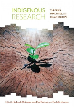 Indigenous-research-:-theories,-practices,-and-relationships-/-edited-by-Deborah-McGregor,-Jean-Paul-Restoule,-and-Rochelle-Joh