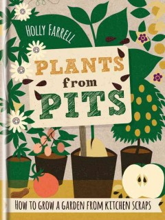 Plants from pits : pots of plants for the whole family to enjoy