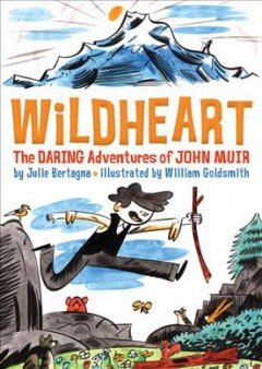 Wildheart-:-the-daring-adventures-of-John-Muir-/-by-Julie-Bertagna-;-illustrated-by-William-Goldsmith.