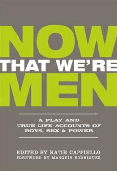 Now-that-we're-men-:-a-play-and-true-life-accounts-of-boys,-sex-&-power-/-edited-by-Katie-Cappiello-;-foreword-by-Marquis-R
