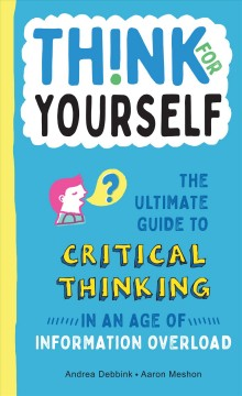 Think-for-yourself-:-the-ultimate-guide-to-critical-thinking-in-an-age-of-information-overload-/-by-Andrea-Debbink,-art-by-Aaro