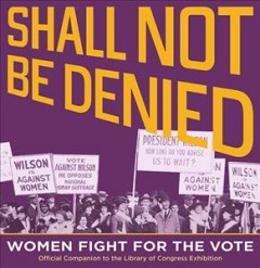 Shall not be denied: women fir for the vote, by the Library of Congress