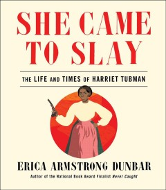 She-came-to-slay-:-the-life-and-times-of-Harriet-Tubman-/-Erica-Armstrong-Dunbar.