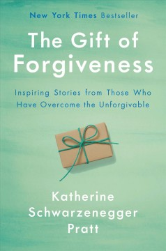 The-gift-of-forgiveness-:-inspiring-stories-from-those-who-have-overcome-the-unforgivable-/-Katherine-Schwarzenegger-Pratt.