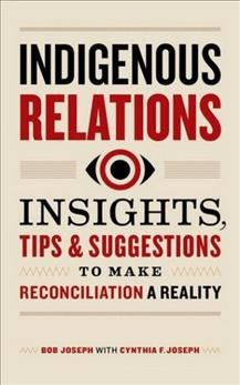 Indigenous-relations-:-insights,-tips-&-suggestions-to-make-reconciliation-a-reality-/-Bob-Joseph-with-Cynthia-F.-Joseph.