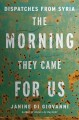 The morning they came for us : dispatches from Syria.