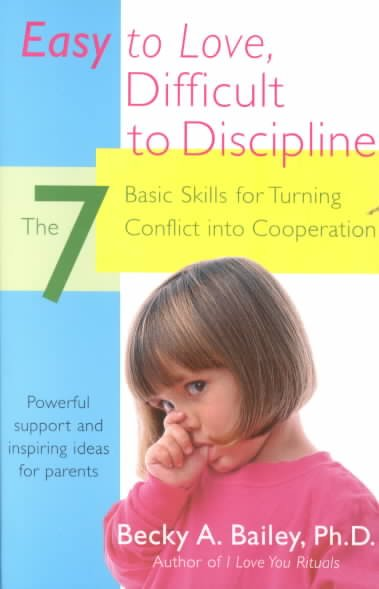 Easy to Love, Difficult to Discipline: The Seven Basic Skills for Turning Confli