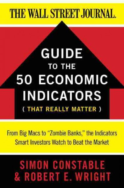 "The Wall Street journal guide to the 50 economic indicators that really matter : from Big Macs to ""zombie banks, the indicators smart investors watch to beat the market"
