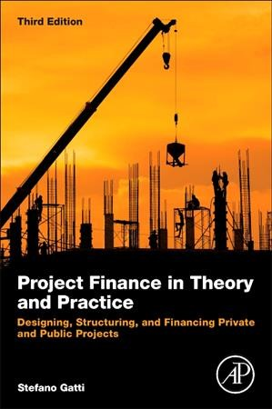 Project finance in theory and practice:designing, structuring, and financing private and public projects:3rd ed