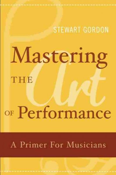 Mastering the art of performance :  a primer for musicians /