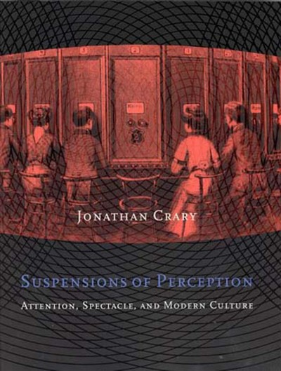 Suspensions of perception :  attention, spectacle, and modern culture /