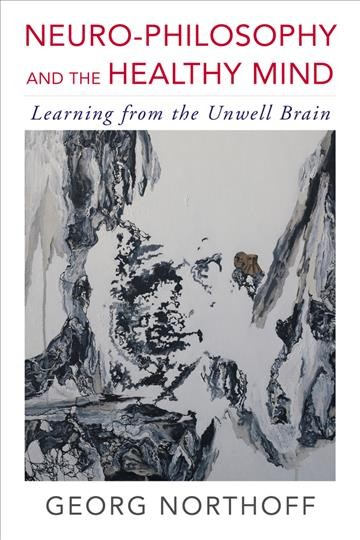 Neuro-philosophy and the healthy mind :  learning from the unwell brain /