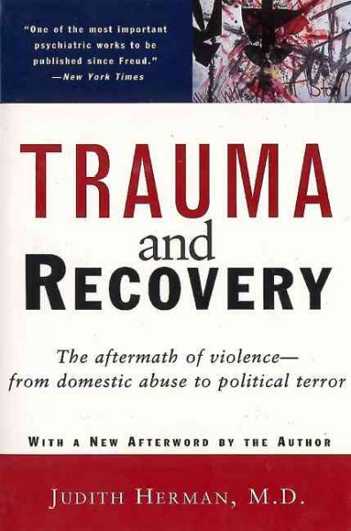 Trauma and Recovery: The Aftermath of Violence - from Domestic Abuse to Politica
