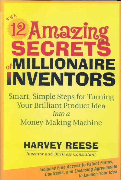 The 12 Amazing Secrets of Millionaire Inventors:Smart, Simple Steps for Turning Your Brilliant Product Idea into a Money-Making Machine