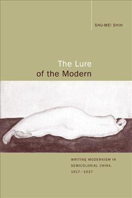 The lure of the modern :  writing modernism in semicolonial China, 1917-1937 /