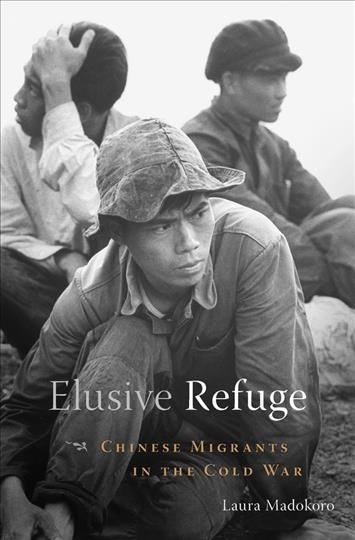 Elusive refuge :Chinese migrants in the Cold War