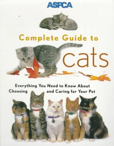 ASPCA Complete Guide to Cats: Everything You Need to Know about Choosing and Car