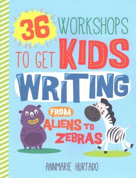 36 Workshops to Get Kids Writing