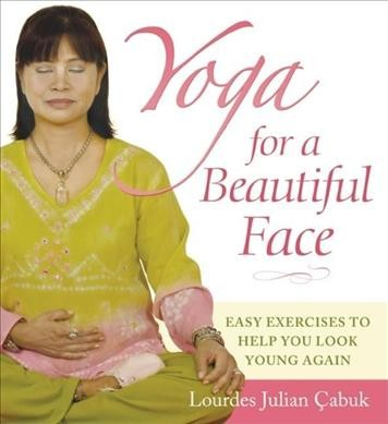 Yoga for a beautiful face : easy exercises to help you look young again /