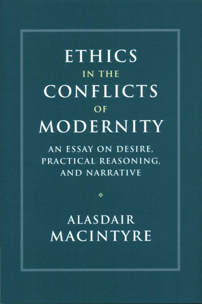 Ethics in the conflicts of modernity :  an essay on desire, practical reasoning, and narrative /
