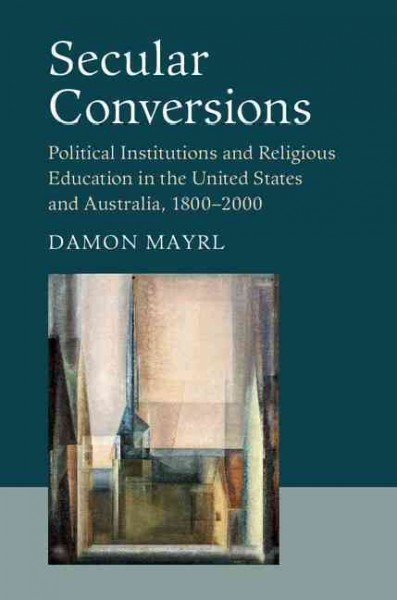 Secular conversions : : political institutions and religious education in the United States and Australia- 1800-2000