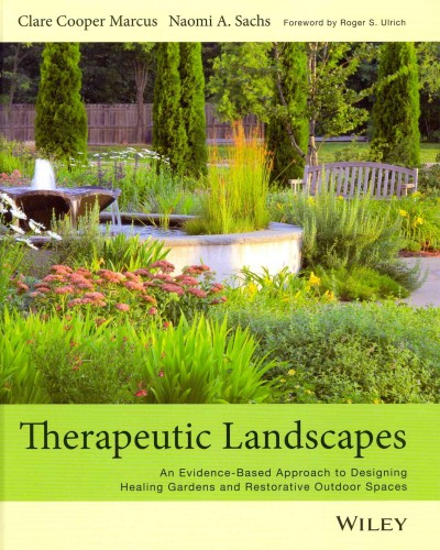 Therapeutic landscapes :  an evidence-based approach to designing healing gardens and restorative outdoor spaces /