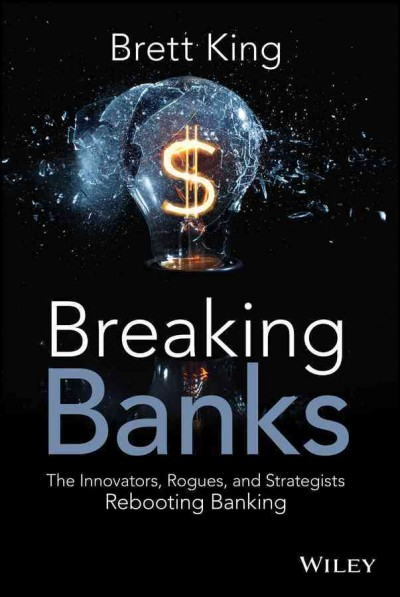 Breaking Banks:the innovators, rogues, and strategists rebooting banking