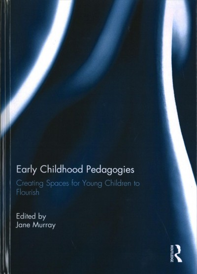Early childhood pedagogies :  creating spaces for young children to flourish /