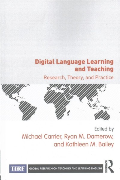 Digital language learning and teaching : research, theory, and practice / edited by Michael Carrier, Ryan M. Damerow, and Kathleen M. Bailey.