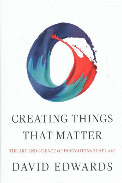 Creating things that matter : : the art & science of innovations that last