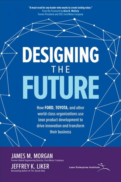 Designing the future : : how Ford- Toyota- and other world-class organizations use lean product development to drive innovation and transform their business