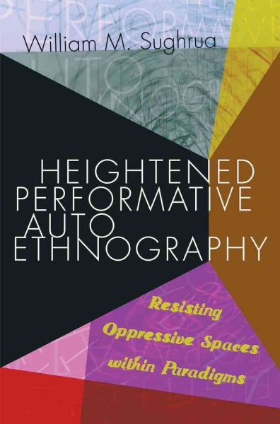 Heightened performative autoethnography :  resisting oppressive spaces within paradigms /