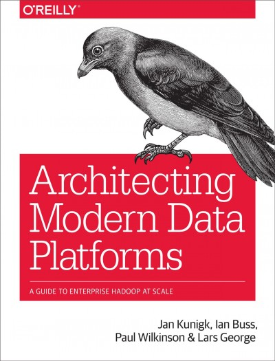 Architecting modern data platforms : : a guide to enterprise Hadoop at scale