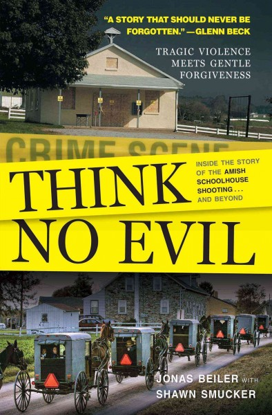Think no evil : inside the story of the Amish schoolhouse shooting-- and beyond